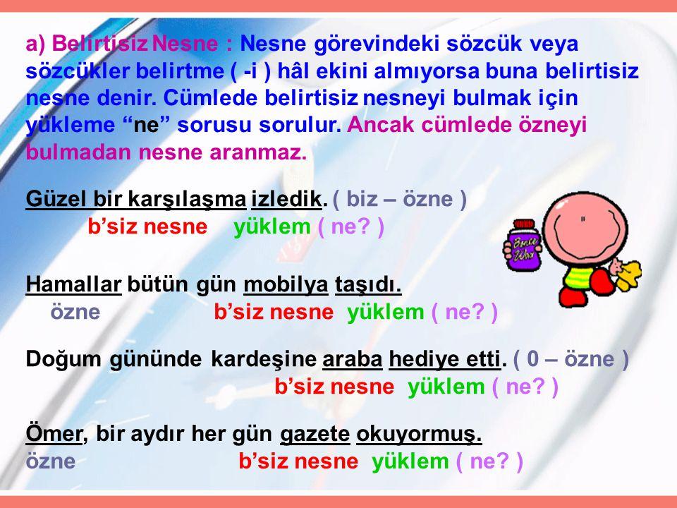 Türkçe dersinde Necip Fazıl'ın şiirlerini okuduk. ( biz- özne) b'li nesne yüklem ( neyi,kimi ) Gözümüz son günlerde onu arıyor. özne b'li nesne yüklem