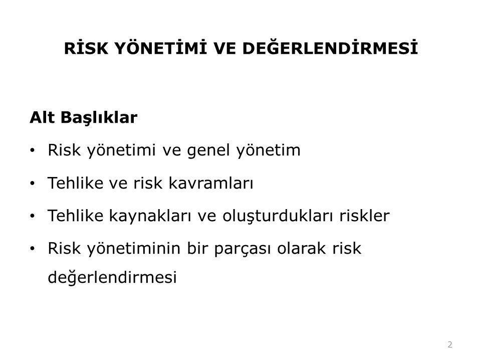 RİSK YÖNETİMİ VE DEĞERLENDİRMESİ Alt Başlıklar • Risk yönetimi ve genel yönetim • Tehlike ve risk kavramları • Tehlike kaynakları ve oluşturdukları riskler • Risk yönetiminin bir parçası olarak risk değerlendirmesi 2