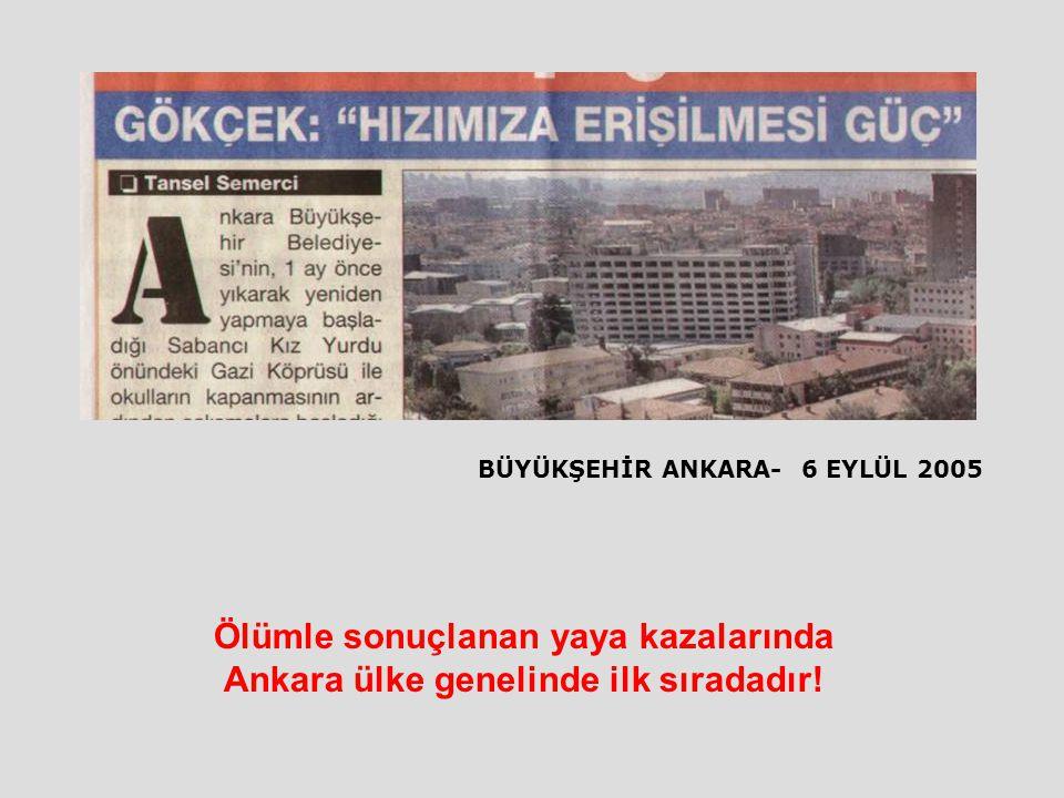 BÜYÜKŞEHİR ANKARA- 6 EYLÜL 2005 Ölümle sonuçlanan yaya kazalarında Ankara ülke genelinde ilk sıradadır!