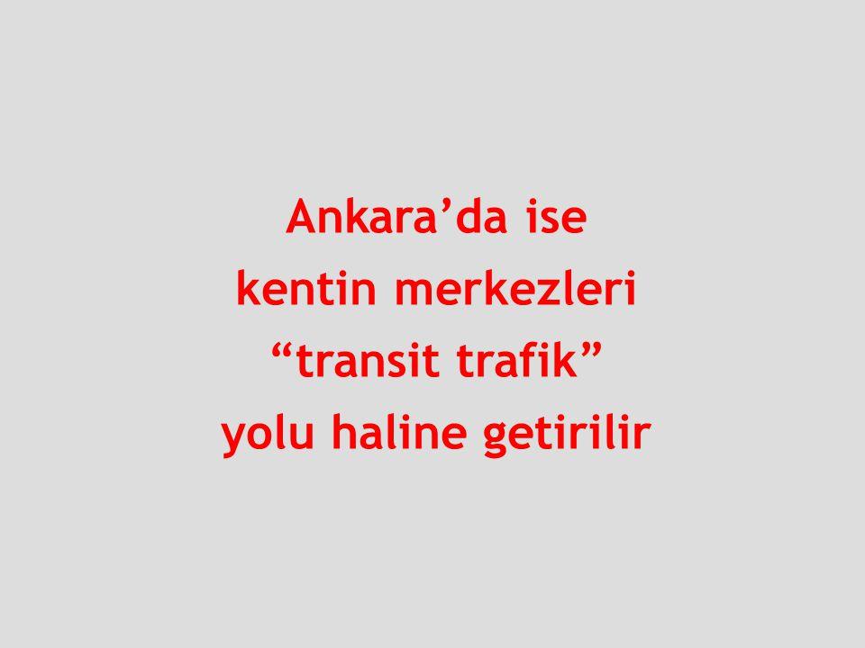 """Ankara'da ise kentin merkezleri """"transit trafik"""" yolu haline getirilir"""