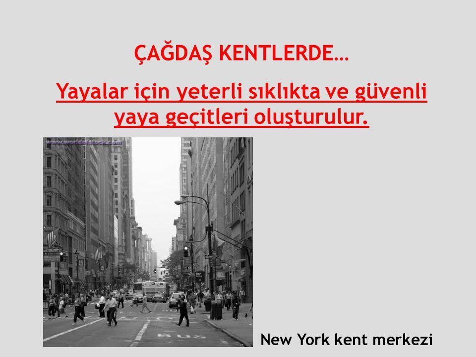 ÇAĞDAŞ KENTLERDE… Yayalar için yeterli sıklıkta ve güvenli yaya geçitleri oluşturulur. New York kent merkezi