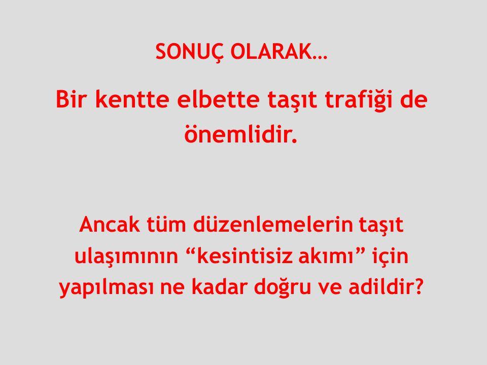 """SONUÇ OLARAK… Bir kentte elbette taşıt trafiği de önemlidir. Ancak tüm düzenlemelerin taşıt ulaşımının """"kesintisiz akımı"""" için yapılması ne kadar doğr"""