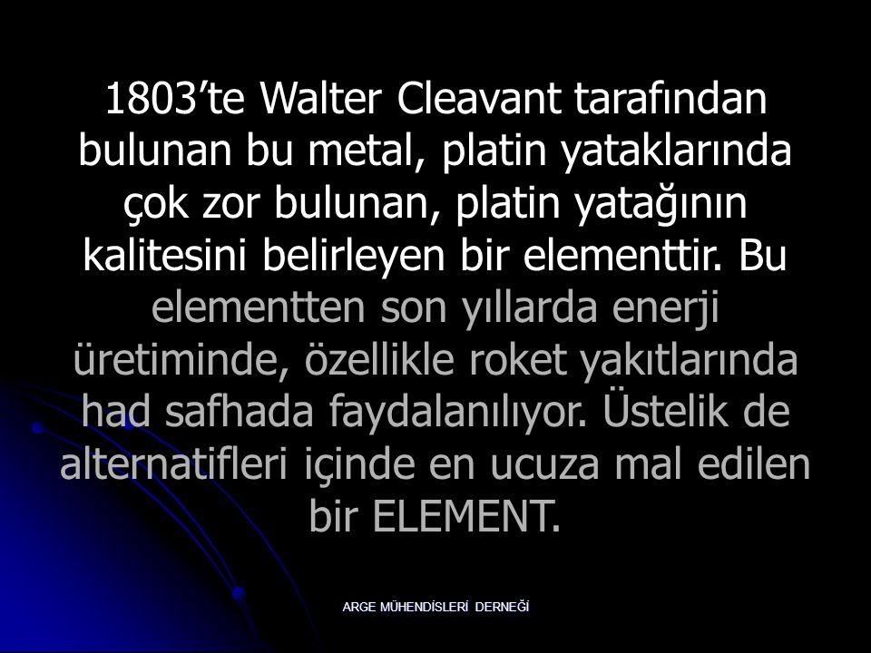 ARGE MÜHENDİSLERİ DERNEĞİ 1803'te Walter Cleavant tarafından bulunan bu metal, platin yataklarında çok zor bulunan, platin yatağının kalitesini belirleyen bir elementtir.