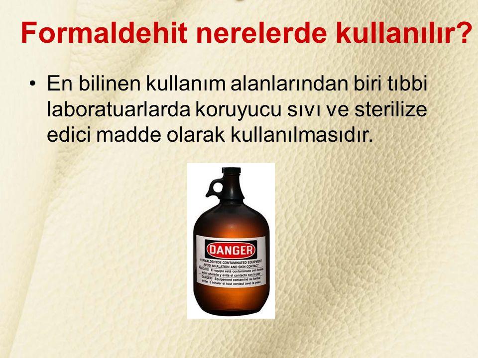 FORMALDEHİT nedir? Doğada kolayca bulunabilir ve ticari amaçla sentetik yollarla kolaylıkla üretilebilir. Formaldehit nerelerde kullanılır? •En biline