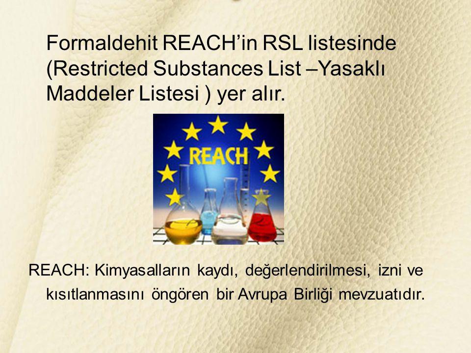 Formaldehit REACH'in RSL listesinde (Restricted Substances List –Yasaklı Maddeler Listesi ) yer alır. REACH: Kimyasalların kaydı, değerlendirilmesi, i