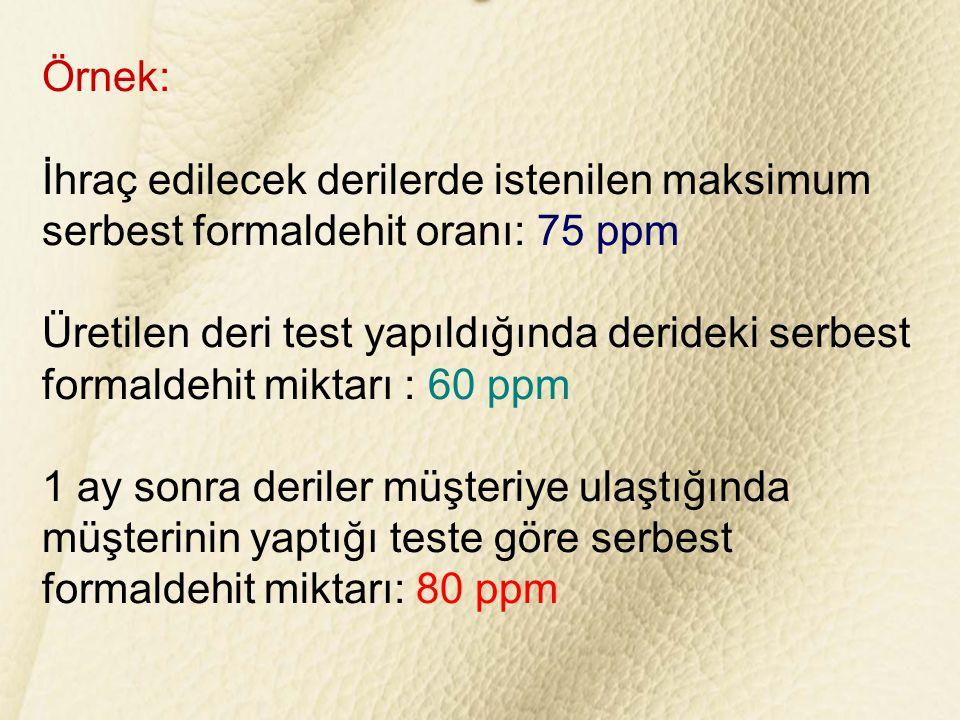 Örnek: İhraç edilecek derilerde istenilen maksimum serbest formaldehit oranı: 75 ppm Üretilen deri test yapıldığında derideki serbest formaldehit mikt