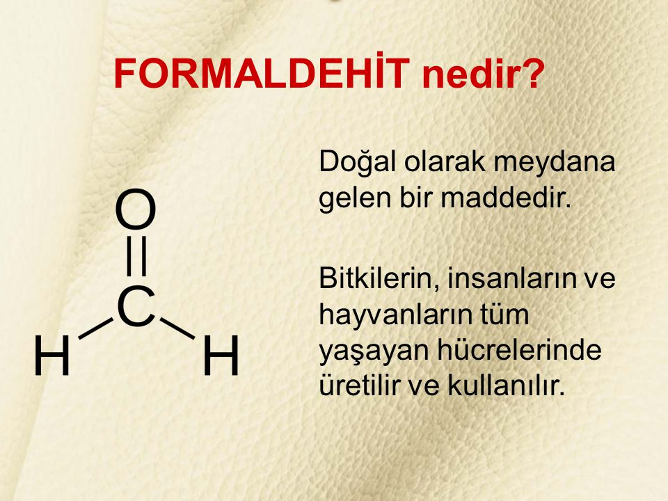 FORMALDEHİT nedir? Doğal olarak meydana gelen bir maddedir. Bitkilerin, insanların ve hayvanların tüm yaşayan hücrelerinde üretilir ve kullanılır.