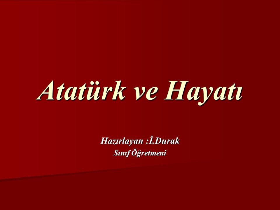 Atatürk ve Hayatı Hazırlayan :İ.Durak Sınıf Öğretmeni