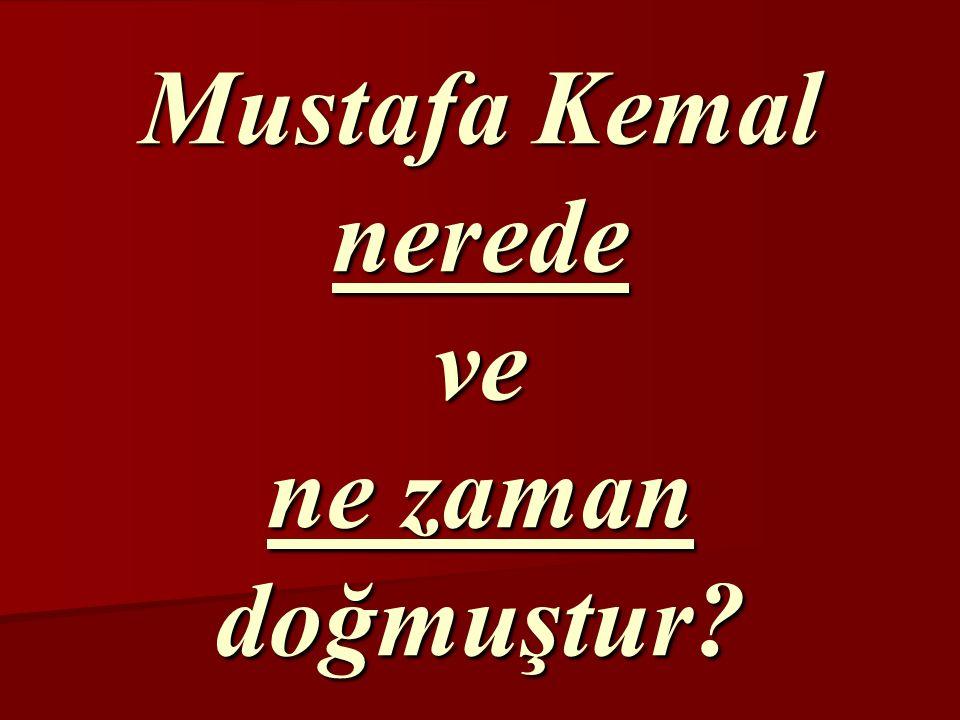 Mustafa Kemal nerede ve ne zaman doğmuştur?