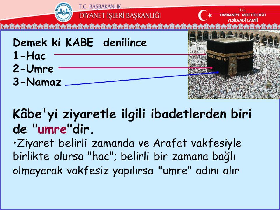 Demek ki KABE denilince 1-Hac 2-Umre 3-Namaz Kâbe yi ziyaretle ilgili ibadetlerden biri de umre dir.
