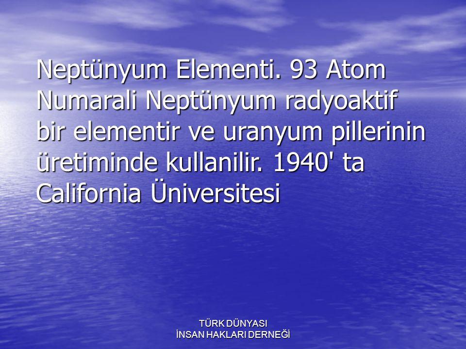 TÜRK DÜNYASI İNSAN HAKLARI DERNEĞİ profesörlerinden Amerikali Mc Millan ve Abelson tarafindan kesfedilen bu radyoaktif element ile son yillarda enerji üretiminde had safhada faydalaniliyor.