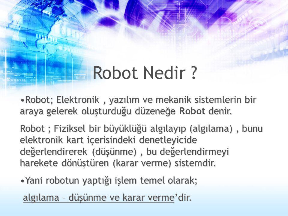 Robot Nedir ? •Robot; Elektronik, yazılım ve mekanik sistemlerin bir araya gelerek oluşturduğu düzene ğe denir. •Robot; Elektronik, yazılım ve mekanik