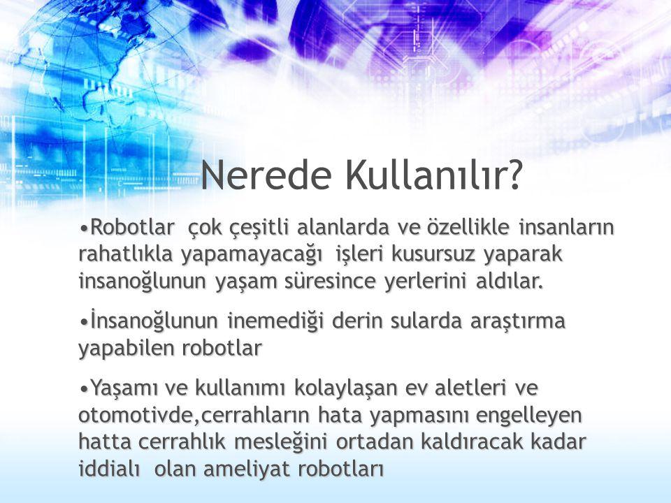 Nerede Kullanılır? •Robotlar çok çeşitli alanlarda ve özellikle insanların rahatlıkla yapamayacağı işleri kusursuz yaparak insanoğlunun yaşam süresinc