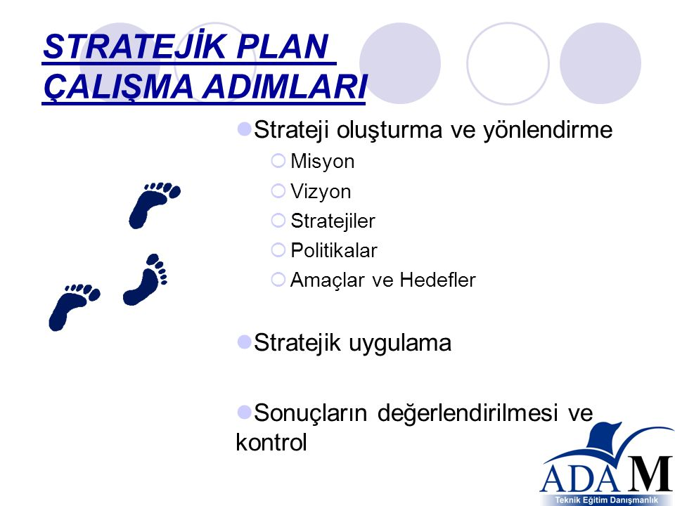  Strateji oluşturma ve yönlendirme  Misyon  Vizyon  Stratejiler  Politikalar  Amaçlar ve Hedefler  Stratejik uygulama  Sonuçların değerlendirilmesi ve kontrol STRATEJİK PLAN ÇALIŞMA ADIMLARI