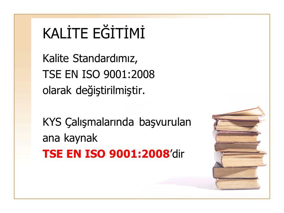 KALİTE EĞİTİMİ Kalite Standardımız, TSE EN ISO 9001:2008 olarak değiştirilmiştir. KYS Çalışmalarında başvurulan ana kaynak TSE EN ISO 9001:2008'dir