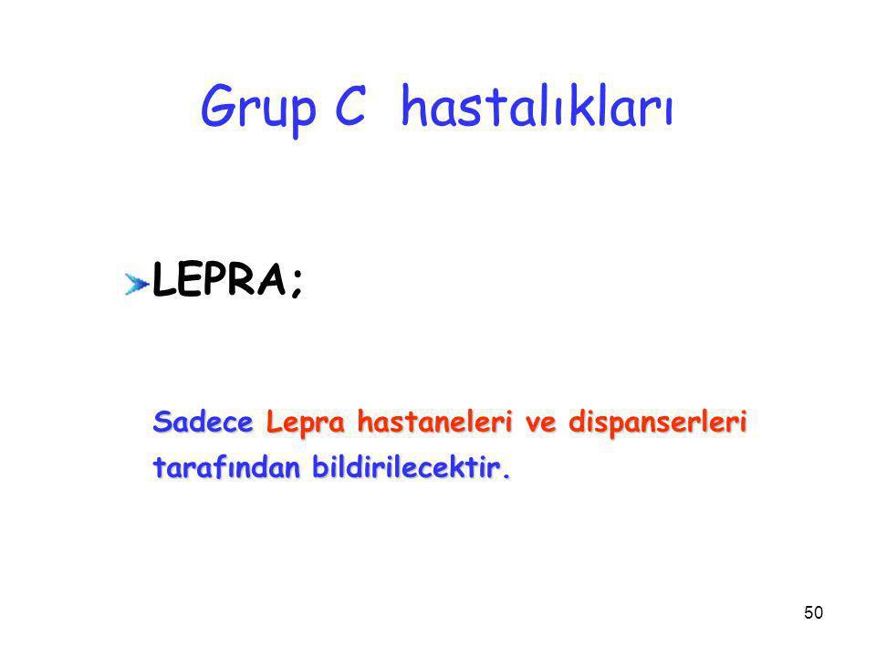 50 Grup C hastalıkları LEPRA; Sadece Lepra hastaneleri ve dispanserleri tarafından bildirilecektir.