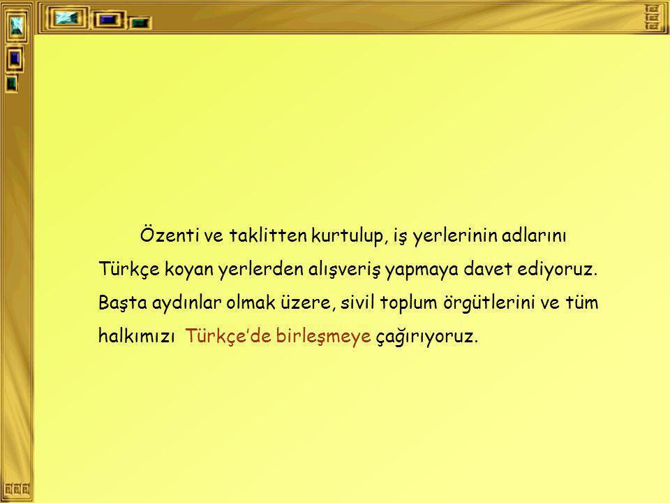 Özenti ve taklitten kurtulup, iş yerlerinin adlarını Türkçe koyan yerlerden alışveriş yapmaya davet ediyoruz.