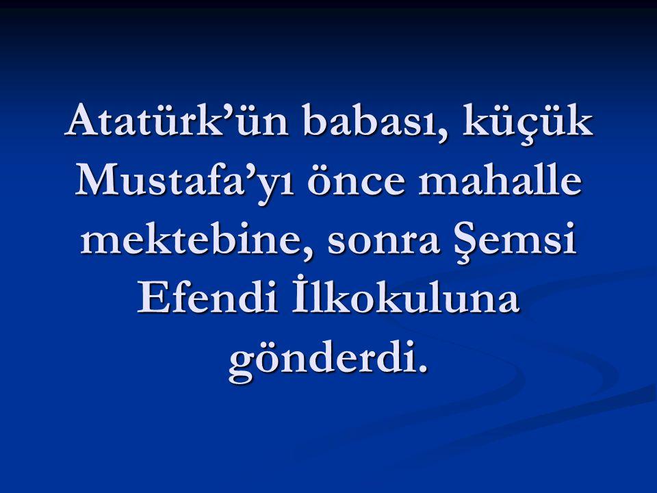 Atatürk'ün babası, küçük Mustafa'yı önce mahalle mektebine, sonra Şemsi Efendi İlkokuluna gönderdi.