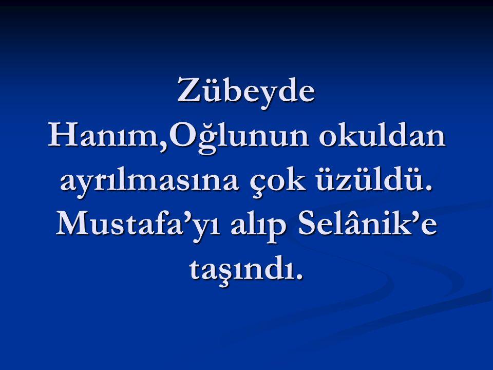 Zübeyde Hanım,Oğlunun okuldan ayrılmasına çok üzüldü. Mustafa'yı alıp Selânik'e taşındı.