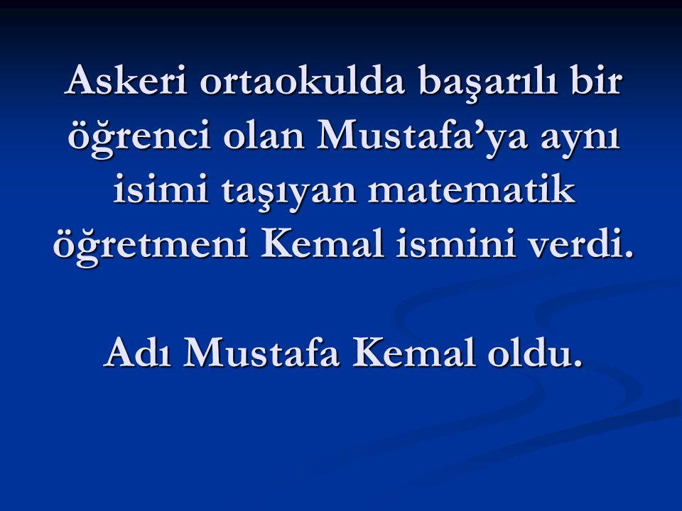 Askeri ortaokulda başarılı bir öğrenci olan Mustafa'ya aynı isimi taşıyan matematik öğretmeni Kemal ismini verdi.