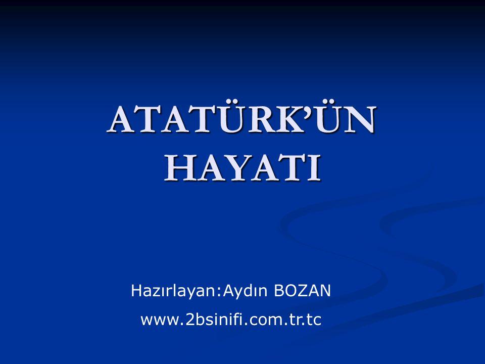 ATATÜRK'ÜN HAYATI Hazırlayan:Aydın BOZAN www.2bsinifi.com.tr.tc