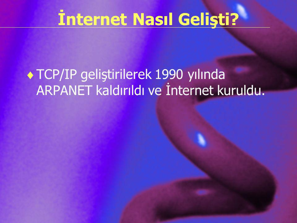 İnternet Nasıl Gelişti?  TCP/IP geliştirilerek 1990 yılında ARPANET kaldırıldı ve İnternet kuruldu.