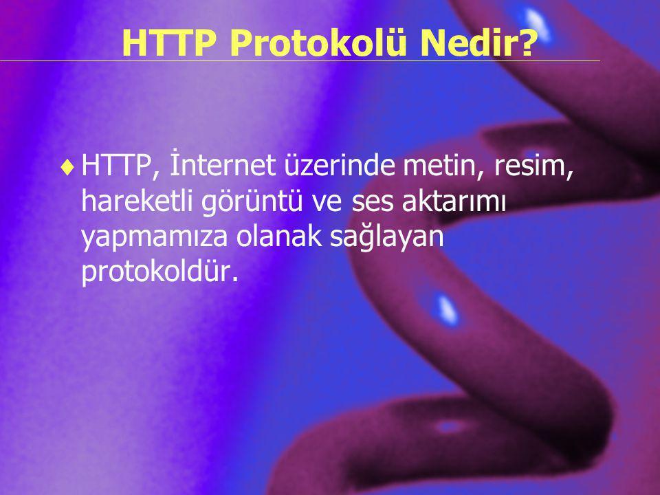 HTTP Protokolü Nedir?  HTTP, İnternet üzerinde metin, resim, hareketli görüntü ve ses aktarımı yapmamıza olanak sağlayan protokoldür.