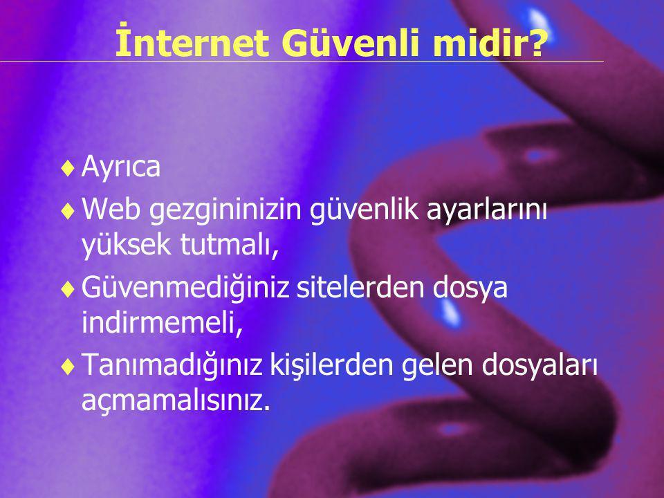 İnternet Güvenli midir?  Ayrıca  Web gezgininizin güvenlik ayarlarını yüksek tutmalı,  Güvenmediğiniz sitelerden dosya indirmemeli,  Tanımadığınız