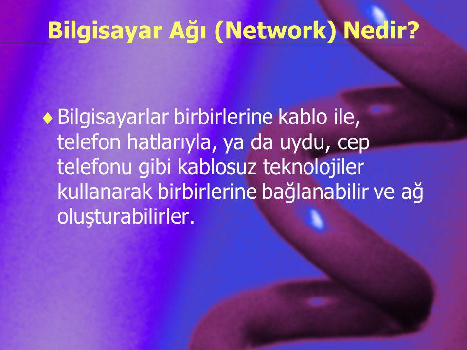 Bilgisayar Ağı (Network) Nedir?  Bilgisayarlar birbirlerine kablo ile, telefon hatlarıyla, ya da uydu, cep telefonu gibi kablosuz teknolojiler kullan