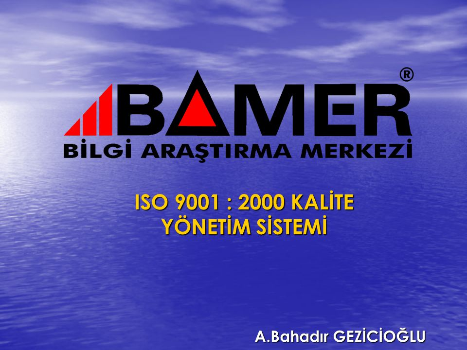 ISO 9001 : 2000 KALİTE YÖNETİM SİSTEMİ A.Bahadır GEZİCİOĞLU