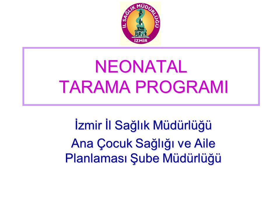 NEONATAL TARAMA PROGRAMI İzmir İl Sağlık Müdürlüğü Ana Çocuk Sağlığı ve Aile Planlaması Şube Müdürlüğü