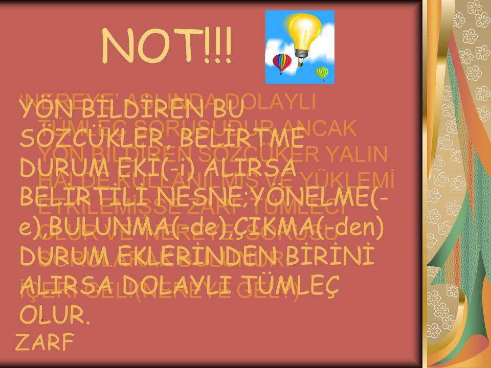 NOT!!! 'NEREYE' ASLINDA DOLAYLI TÜMLEÇ SORUSUDUR.ANCAK YÖN BİLDİREN SÖZCÜKER YALIN HALDE KULLANILMIŞ VE YÜKLEMİ ETKİLEMİŞSE ZARF TÜMLECİ OLUR VE 'NERE