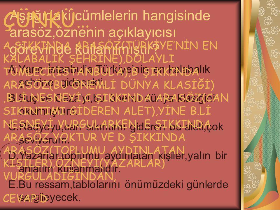Aşağıdaki cümlelerin hangisinde arasöz,öznenin açıklayıcısı görevinde kullanılmıştır? A.Yarın İstanbul'a,Türkiye'nin en kalabalık şehrine, gidecekti.