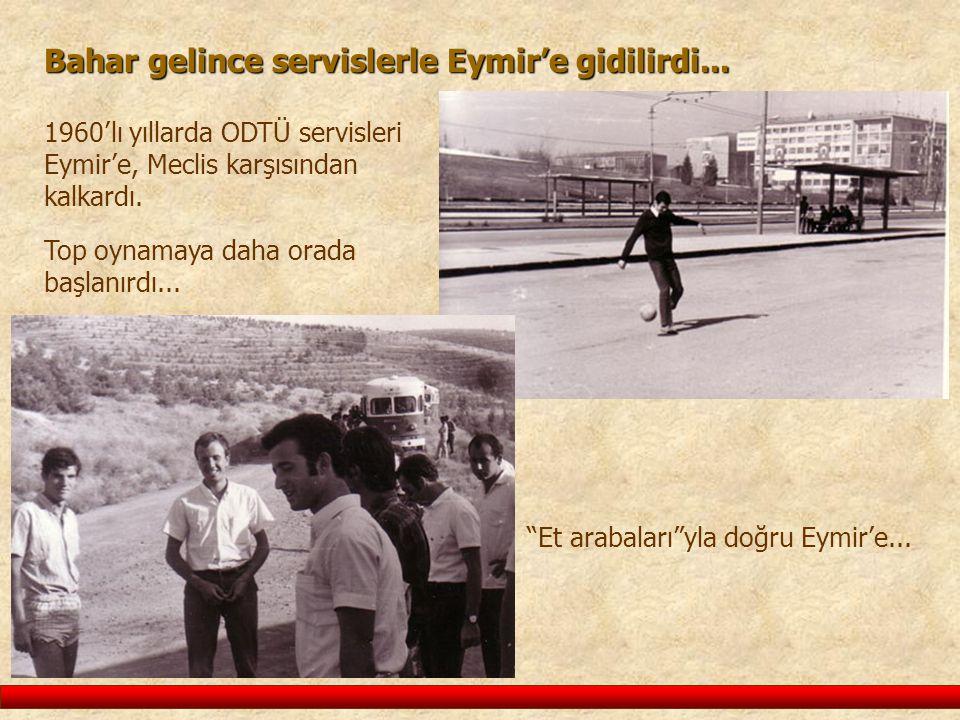 Bahar gelince servislerle Eymir'e gidilirdi... 1960'lı yıllarda ODTÜ servisleri Eymir'e, Meclis karşısından kalkardı. Top oynamaya daha orada başlanır