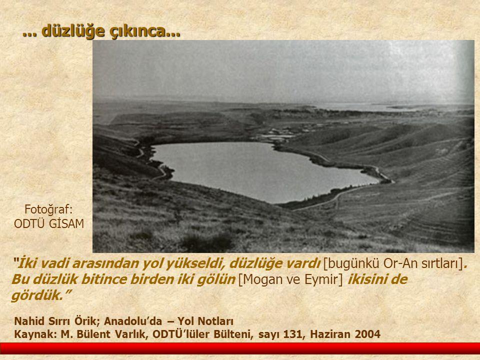 """... düzlüğe çıkınca... """"İki vadi arasından yol yükseldi, düzlüğe vardı [bugünkü Or-An sırtları]. Bu düzlük bitince birden iki gölün [Mogan ve Eymir] i"""
