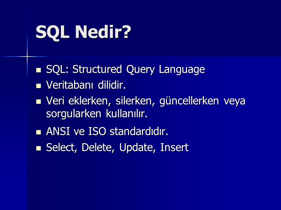 SQL Nedir?  SQL: Structured Query Language  Veritabanı dilidir.  Veri eklerken, silerken, güncellerken veya sorgularken kullanılır.  ANSI ve ISO s