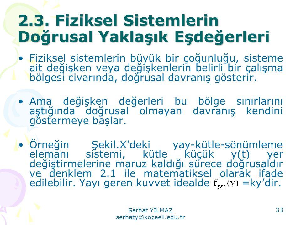 Serhat YILMAZ serhaty@kocaeli.edu.tr 33 2.3. Fiziksel Sistemlerin Doğrusal Yaklaşık Eşdeğerleri •Fiziksel sistemlerin büyük bir çoğunluğu, sisteme ait