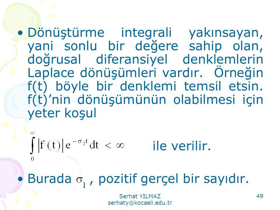 Serhat YILMAZ serhaty@kocaeli.edu.tr 49 •Dönüştürme integrali yakınsayan, yani sonlu bir değere sahip olan, doğrusal diferansiyel denklemlerin Laplace