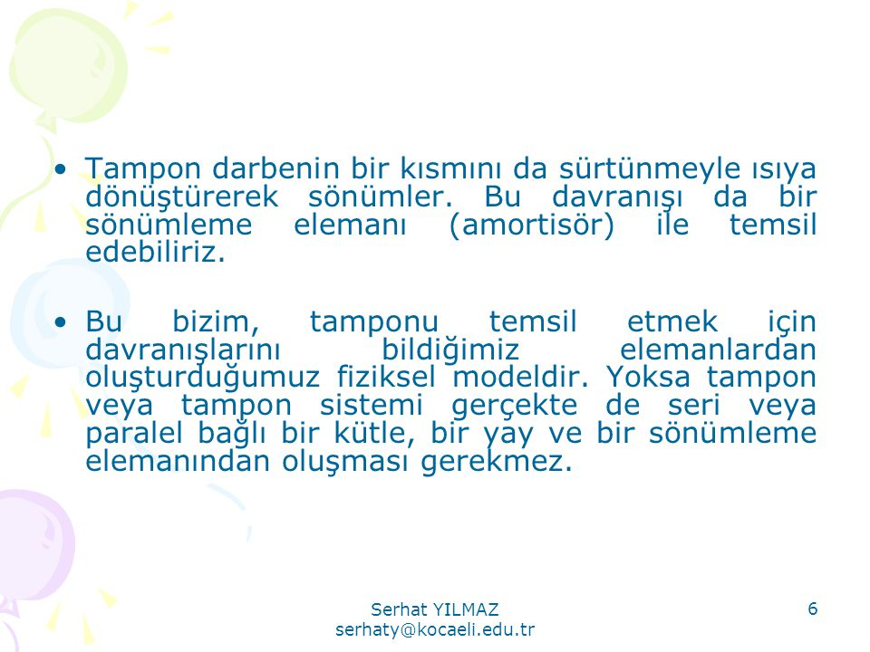Serhat YILMAZ serhaty@kocaeli.edu.tr 6 •Tampon darbenin bir kısmını da sürtünmeyle ısıya dönüştürerek sönümler. Bu davranışı da bir sönümleme elemanı