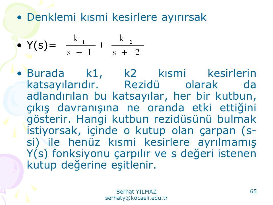 Serhat YILMAZ serhaty@kocaeli.edu.tr 65 •Denklemi kısmi kesirlere ayırırsak •Y(s)= •Burada k1, k2 kısmi kesirlerin katsayılarıdır. Rezidü olarak da ad