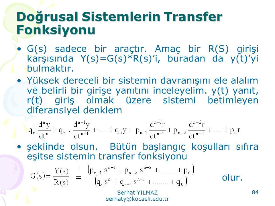 Serhat YILMAZ serhaty@kocaeli.edu.tr 84 Doğrusal Sistemlerin Transfer Fonksiyonu •G(s) sadece bir araçtır. Amaç bir R(S) girişi karşısında Y(s)=G(s)*R