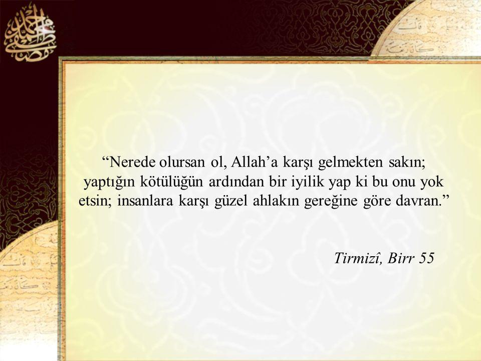 Nerede olursan ol, Allah'a karşı gelmekten sakın; yaptığın kötülüğün ardından bir iyilik yap ki bu onu yok etsin; insanlara karşı güzel ahlakın gereğine göre davran. Tirmizî, Birr 55