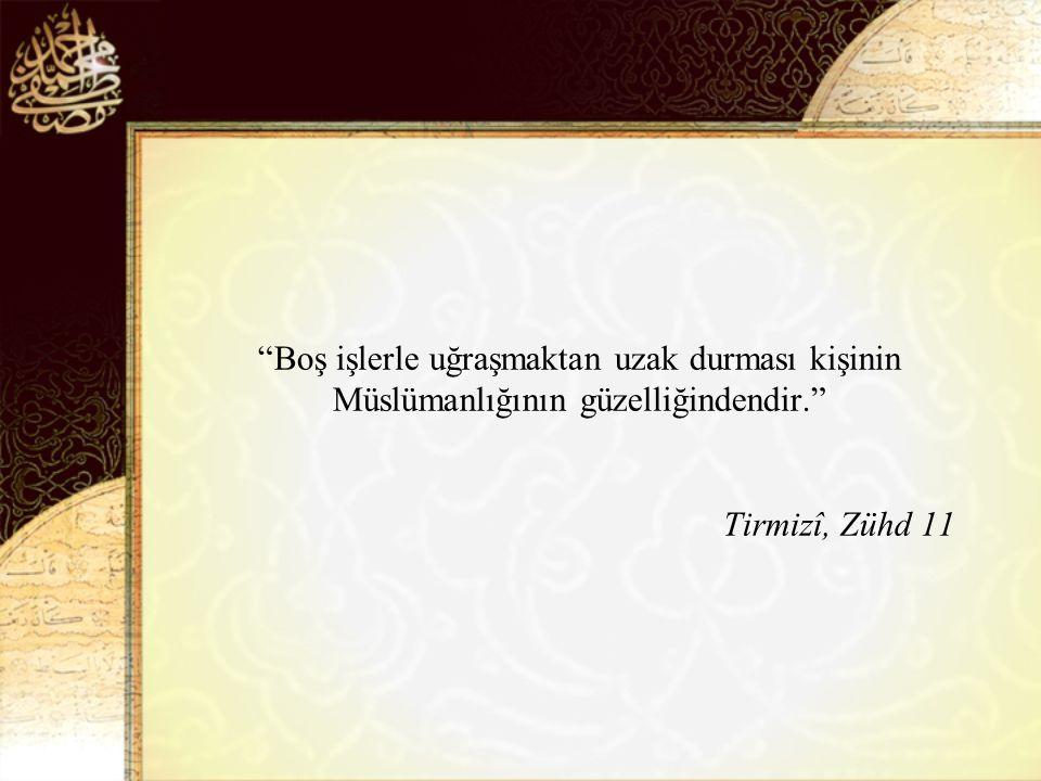 Boş işlerle uğraşmaktan uzak durması kişinin Müslümanlığının güzelliğindendir. Tirmizî, Zühd 11
