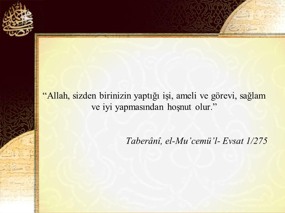 Allah, sizden birinizin yaptığı işi, ameli ve görevi, sağlam ve iyi yapmasından hoşnut olur. Taberânî, el-Mu'cemü'l- Evsat 1/275