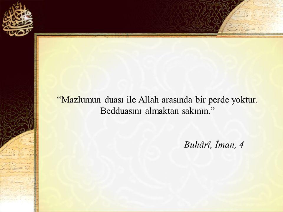 Mazlumun duası ile Allah arasında bir perde yoktur. Bedduasını almaktan sakının. Buhârî, İman, 4