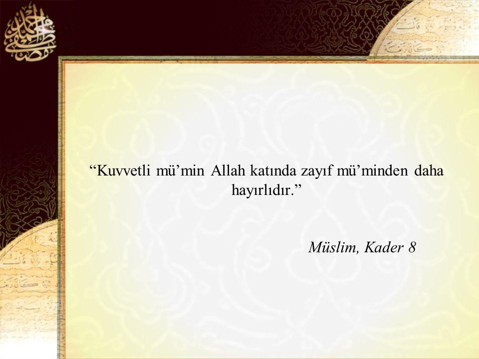 Kuvvetli mü'min Allah katında zayıf mü'minden daha hayırlıdır. Müslim, Kader 8
