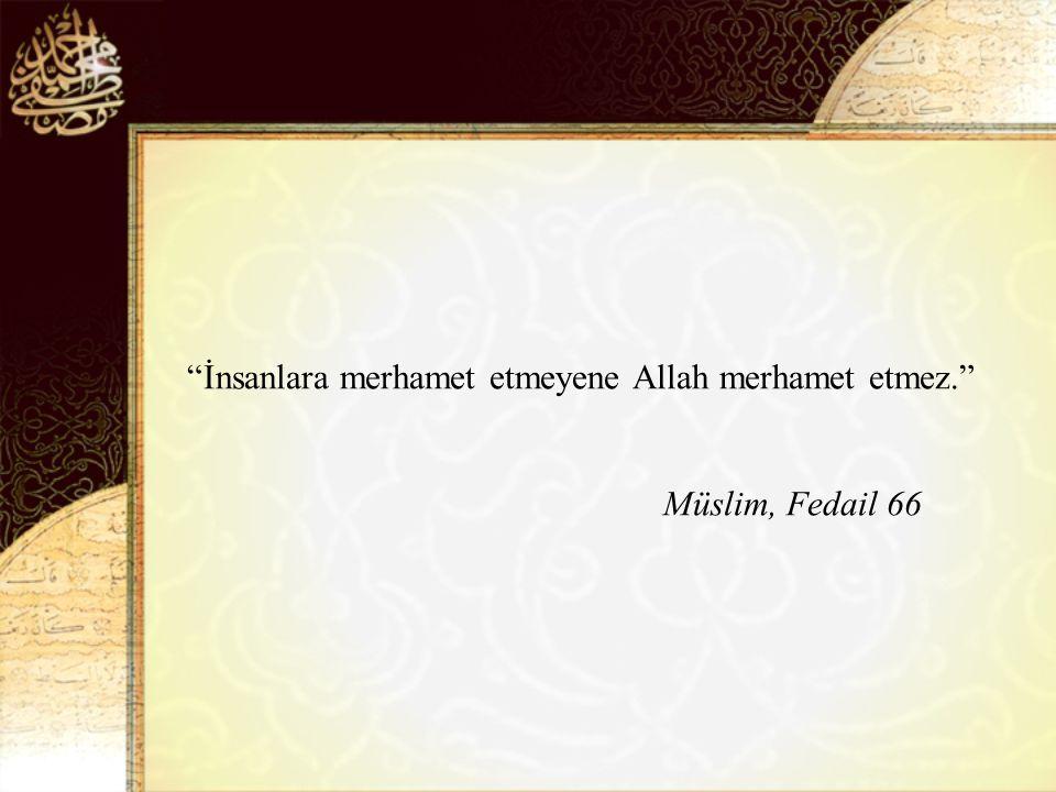 İnsanlara merhamet etmeyene Allah merhamet etmez. Müslim, Fedail 66