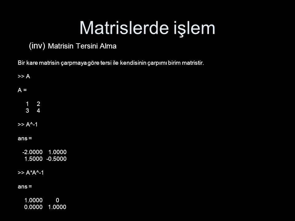 Matrislerde işlem (inv) Matrisin Tersini Alma Bir kare matrisin çarpmaya göre tersi ile kendisinin çarpımı birim matristir. >> A A = 1 2 3 4 >> A^-1 a