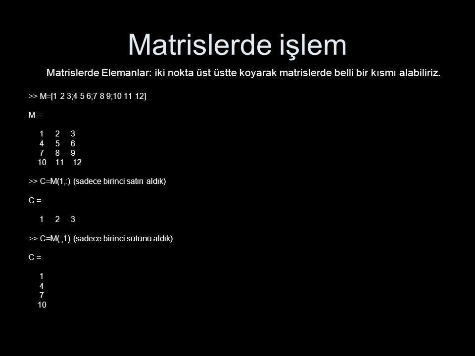Matrislerde işlem Matrislerde Elemanlar: iki nokta üst üstte koyarak matrislerde belli bir kısmı alabiliriz. >> M=[1 2 3;4 5 6;7 8 9;10 11 12] M = 1 2