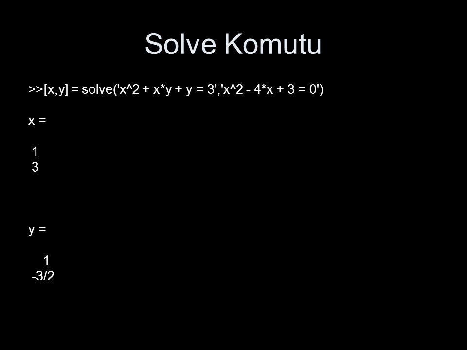 Solve Komutu >>[x,y] = solve('x^2 + x*y + y = 3','x^2 - 4*x + 3 = 0') x = 1 3 y = 1 -3/2